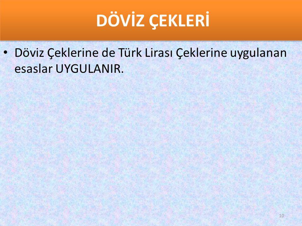 DÖVİZ ÇEKLERİ • Döviz Çeklerine de Türk Lirası Çeklerine uygulanan esaslar UYGULANIR. 10