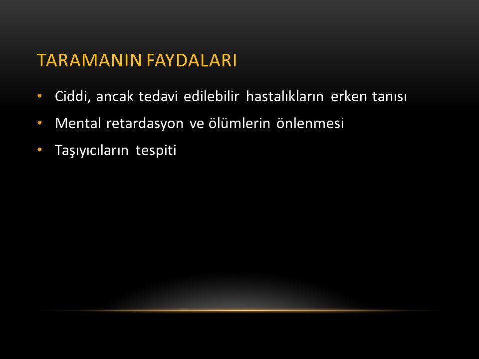 TARAMANIN FAYDALARI • Ciddi, ancak tedavi edilebilir hastalıkların erken tanısı • Mental retardasyon ve ölümlerin önlenmesi • Taşıyıcıların tespiti