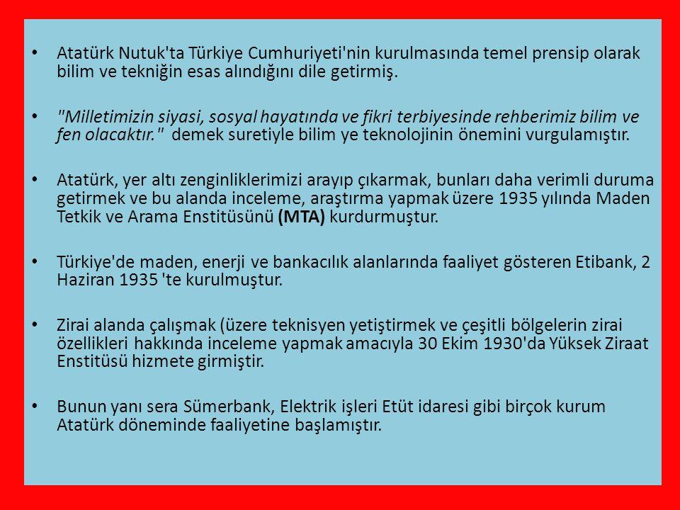 • Atatürk Nutuk ta Türkiye Cumhuriyeti nin kurulmasında temel prensip olarak bilim ve tekniğin esas alındığını dile getirmiş.