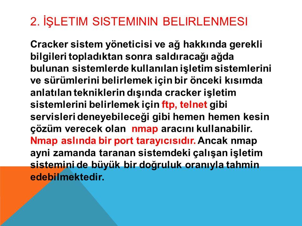 2. İŞLETIM SISTEMININ BELIRLENMESI Cracker sistem yöneticisi ve ağ hakkında gerekli bilgileri topladıktan sonra saldıracağı ağda bulunan sistemlerde k