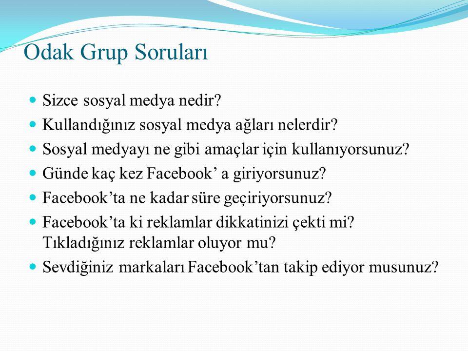 Odak Grup Soruları  Sizce sosyal medya nedir?  Kullandığınız sosyal medya ağları nelerdir?  Sosyal medyayı ne gibi amaçlar için kullanıyorsunuz? 