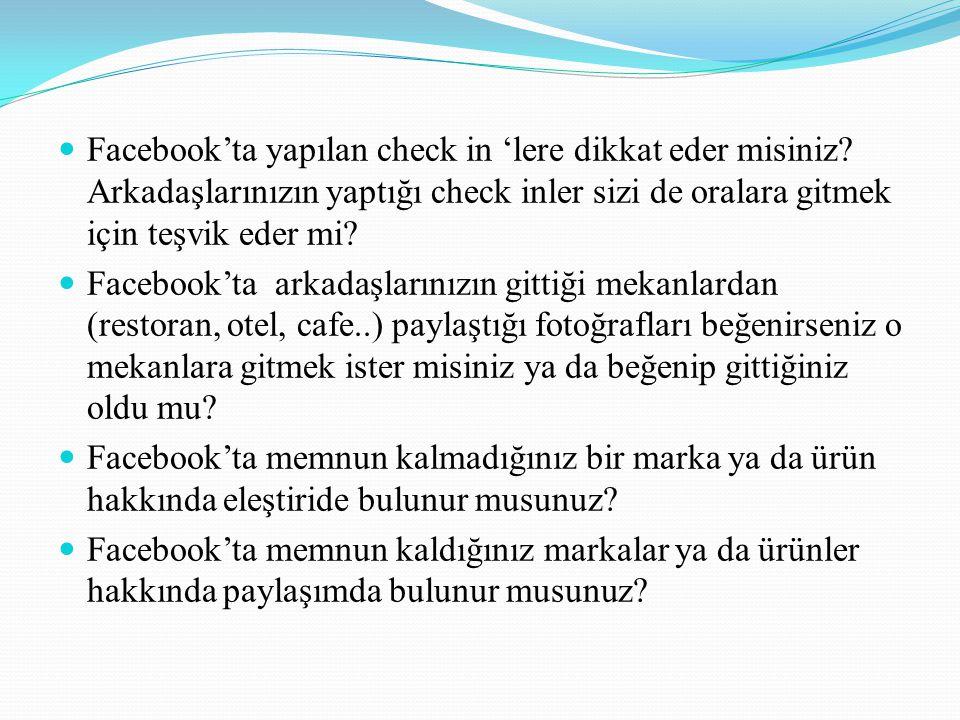  Facebook'ta yapılan check in 'lere dikkat eder misiniz? Arkadaşlarınızın yaptığı check inler sizi de oralara gitmek için teşvik eder mi?  Facebook'