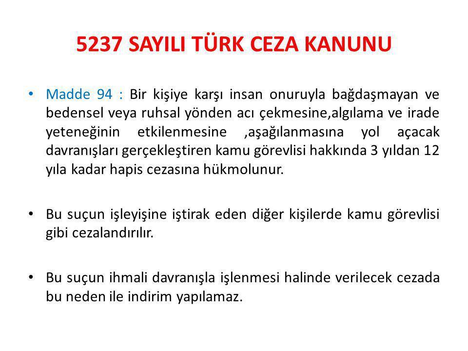 5237 SAYILI TÜRK CEZA KANUNU • Madde 94 : Bir kişiye karşı insan onuruyla bağdaşmayan ve bedensel veya ruhsal yönden acı çekmesine,algılama ve irade yeteneğinin etkilenmesine,aşağılanmasına yol açacak davranışları gerçekleştiren kamu görevlisi hakkında 3 yıldan 12 yıla kadar hapis cezasına hükmolunur.