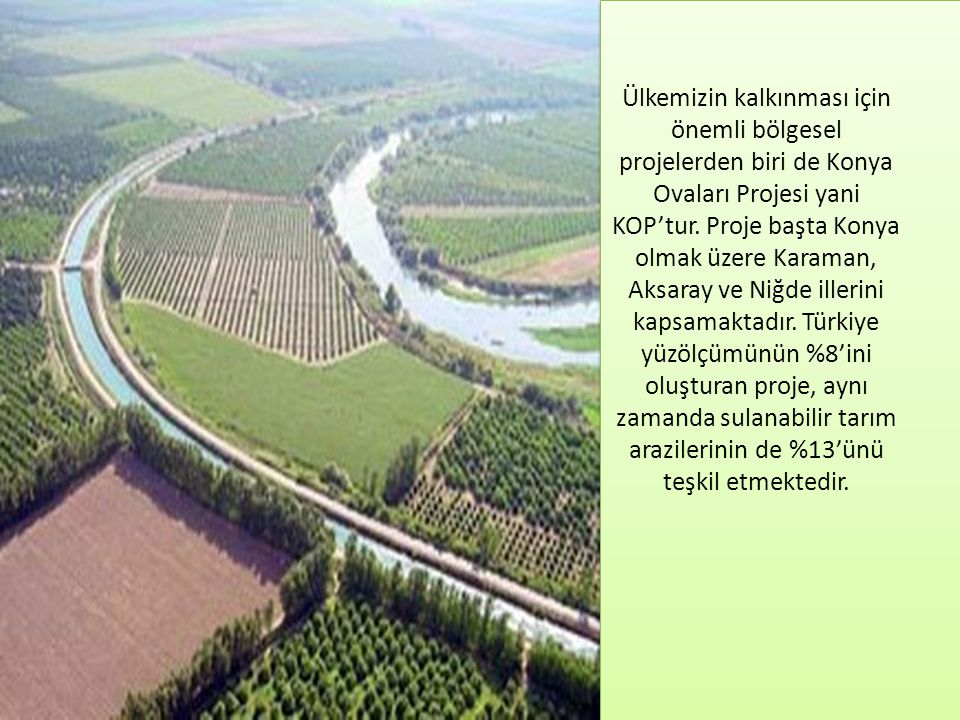 Ülkemizin kalkınması için önemli bölgesel projelerden biri de Konya Ovaları Projesi yani KOP'tur. Proje başta Konya olmak üzere Karaman, Aksaray ve Ni