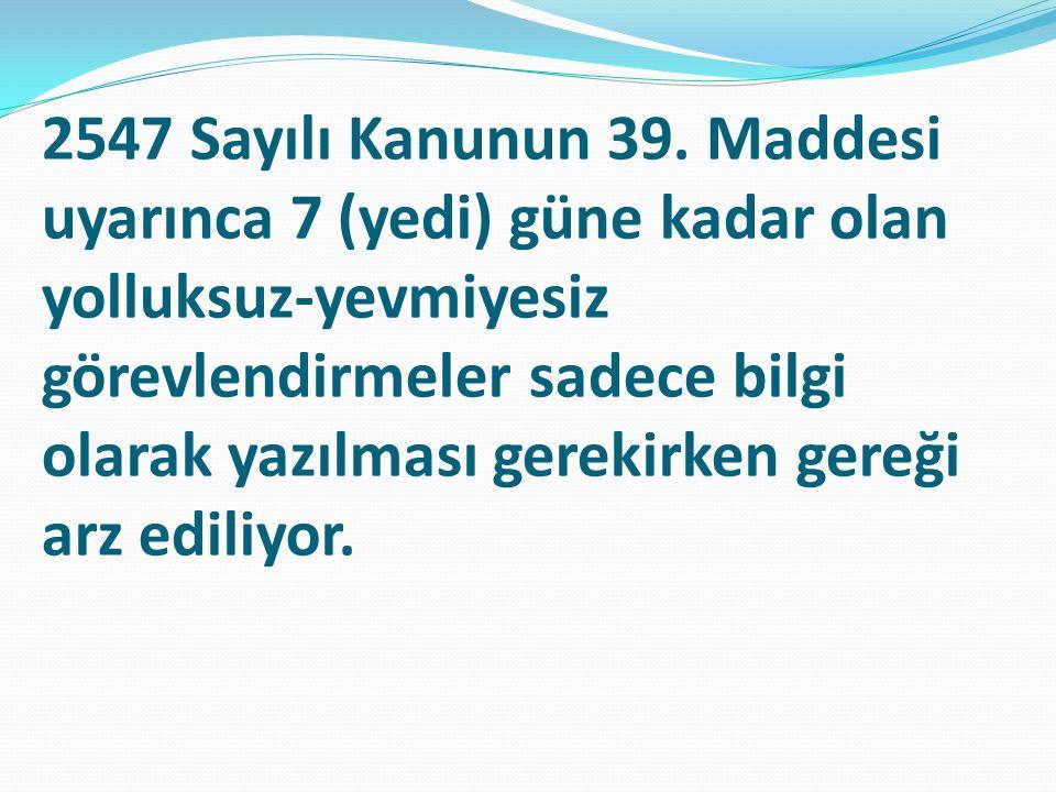 2547 Sayılı Kanunun 39. Maddesi uyarınca 7 (yedi) güne kadar olan yolluksuz-yevmiyesiz görevlendirmeler sadece bilgi olarak yazılması gerekirken gereğ
