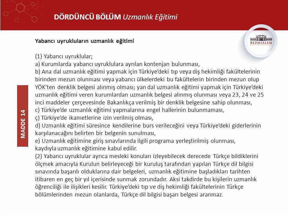 DÖRDÜNCÜ BÖLÜM Uzmanlık Eğitimi Yabancı uyrukluların uzmanlık eğitimi (1) Yabancı uyruklular; a) Kurumlarda yabancı uyruklulara ayrılan kontenjan bulunması, b) Ana dal uzmanlık eğitimi yapmak için Türkiye'deki tıp veya diş hekimliği fakültelerinin birinden mezun olunması veya yabancı ülkelerdeki bu fakültelerin birinden mezun olup YÖK'ten denklik belgesi alınmış olması; yan dal uzmanlık eğitimi yapmak için Türkiye'deki uzmanlık eğitimi veren kurumlardan uzmanlık belgesi alınmış olunması veya 23, 24 ve 25 inci maddeler çerçevesinde Bakanlıkça verilmiş bir denklik belgesine sahip olunması, c) Türkiye'de uzmanlık eğitimi yapmalarına engel hallerinin bulunmaması, ç) Türkiye'de ikametlerine izin verilmiş olması, d) Uzmanlık eğitimi süresince kendilerine burs verileceğini veya Türkiye'deki giderlerinin karşılanacağını belirten bir belgenin sunulması, e) Uzmanlık eğitimine giriş sınavlarında ilgili programa yerleştirilmiş olunması, kaydıyla uzmanlık eğitimine kabul edilir.