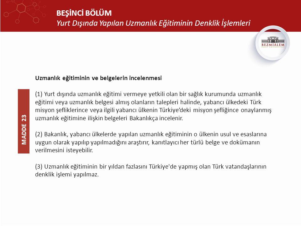 BEŞİNCİ BÖLÜM Yurt Dışında Yapılan Uzmanlık Eğitiminin Denklik İşlemleri Uzmanlık eğitiminin ve belgelerin incelenmesi (1) Yurt dışında uzmanlık eğitimi vermeye yetkili olan bir sağlık kurumunda uzmanlık eğitimi veya uzmanlık belgesi almış olanların talepleri halinde, yabancı ülkedeki Türk misyon şefliklerince veya ilgili yabancı ülkenin Türkiye'deki misyon şefliğince onaylanmış uzmanlık eğitimine ilişkin belgeleri Bakanlıkça incelenir.