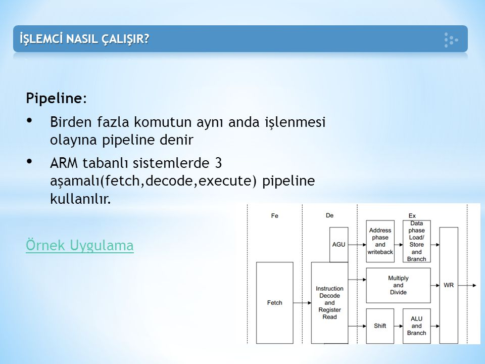 Pipeline: • Birden fazla komutun aynı anda işlenmesi olayına pipeline denir • ARM tabanlı sistemlerde 3 aşamalı(fetch,decode,execute) pipeline kullanı