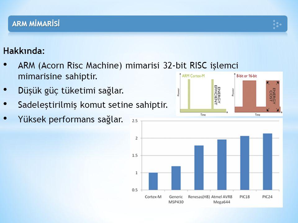 Hakkında: • ARM (Acorn Risc Machine) mimarisi 32-bit RISC işlemci mimarisine sahiptir. • Düşük güç tüketimi sağlar. • Sadeleştirilmiş komut setine sah