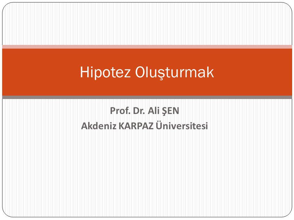 Prof. Dr. Ali ŞEN Akdeniz KARPAZ Üniversitesi Hipotez Oluşturmak