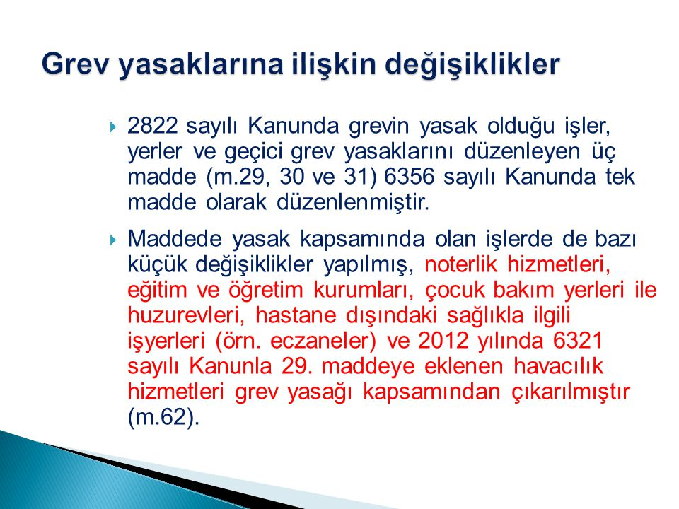  2822 sayılı Kanunda grevin yasak olduğu işler, yerler ve geçici grev yasaklarını düzenleyen üç madde (m.29, 30 ve 31) 6356 sayılı Kanunda tek madde