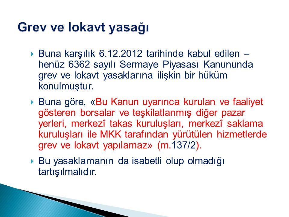  Buna karşılık 6.12.2012 tarihinde kabul edilen – henüz 6362 sayılı Sermaye Piyasası Kanununda grev ve lokavt yasaklarına ilişkin bir hüküm konulmuşt
