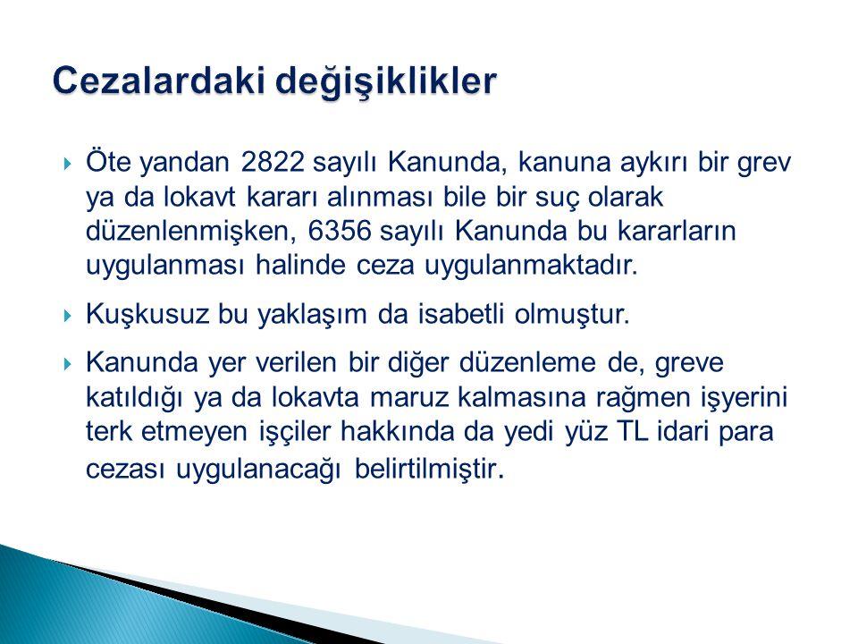  Öte yandan 2822 sayılı Kanunda, kanuna aykırı bir grev ya da lokavt kararı alınması bile bir suç olarak düzenlenmişken, 6356 sayılı Kanunda bu karar