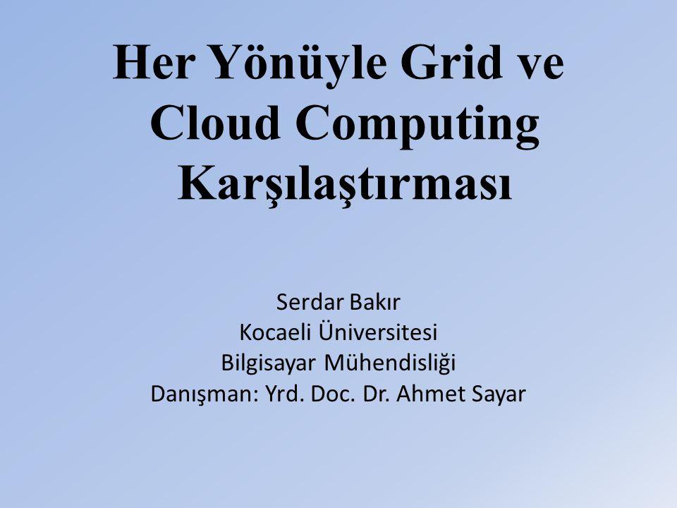 Her Yönüyle Grid ve Cloud Computing Karşılaştırması Serdar Bakır Kocaeli Üniversitesi Bilgisayar Mühendisliği Danışman: Yrd.
