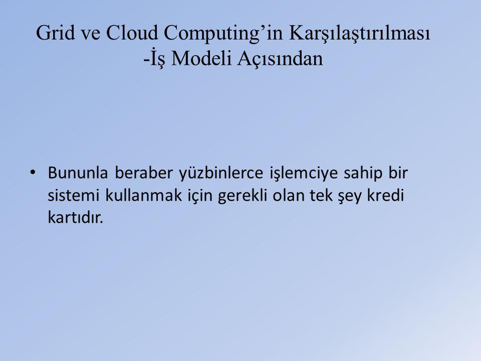 Grid ve Cloud Computing'in Karşılaştırılması -İş Modeli Açısından • Bununla beraber yüzbinlerce işlemciye sahip bir sistemi kullanmak için gerekli olan tek şey kredi kartıdır.