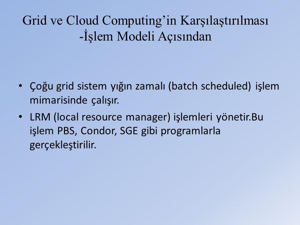 Grid ve Cloud Computing'in Karşılaştırılması -İşlem Modeli Açısından • Çoğu grid sistem yığın zamalı (batch scheduled) işlem mimarisinde çalışır.