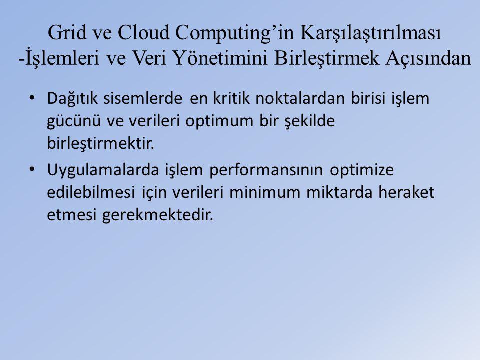 Grid ve Cloud Computing'in Karşılaştırılması -İşlemleri ve Veri Yönetimini Birleştirmek Açısından • Dağıtık sisemlerde en kritik noktalardan birisi işlem gücünü ve verileri optimum bir şekilde birleştirmektir.
