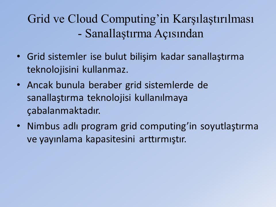 Grid ve Cloud Computing'in Karşılaştırılması - Sanallaştırma Açısından • Grid sistemler ise bulut bilişim kadar sanallaştırma teknolojisini kullanmaz.