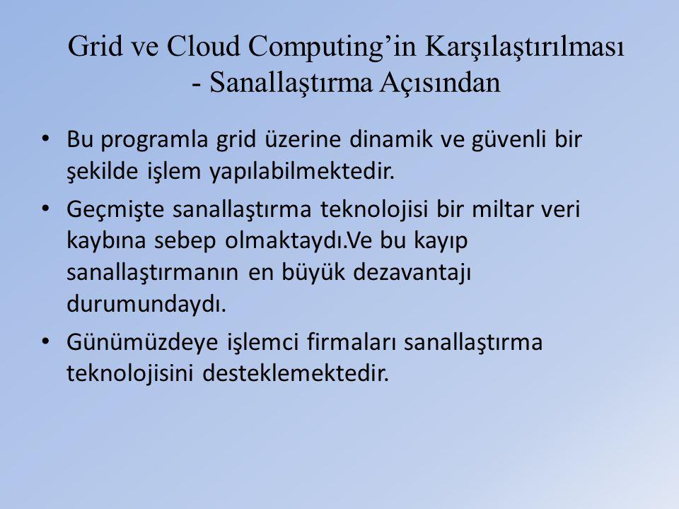 Grid ve Cloud Computing'in Karşılaştırılması - Sanallaştırma Açısından • Bu programla grid üzerine dinamik ve güvenli bir şekilde işlem yapılabilmektedir.