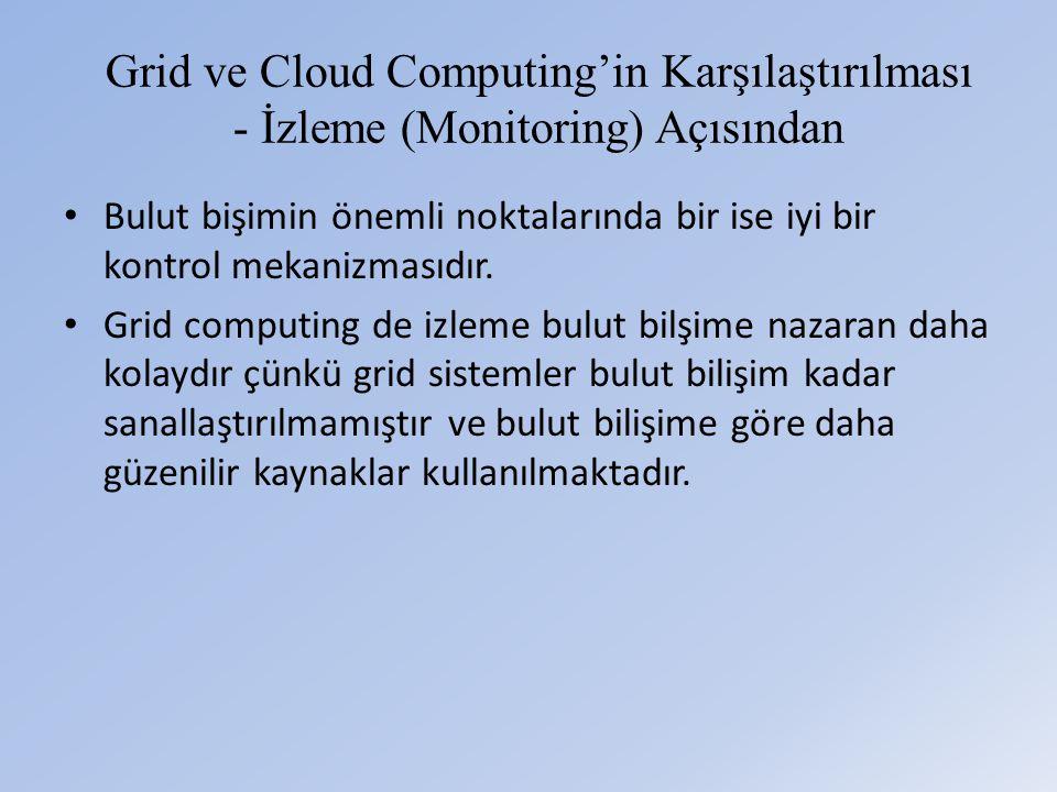 Grid ve Cloud Computing'in Karşılaştırılması - İzleme (Monitoring) Açısından • Bulut bişimin önemli noktalarında bir ise iyi bir kontrol mekanizmasıdır.