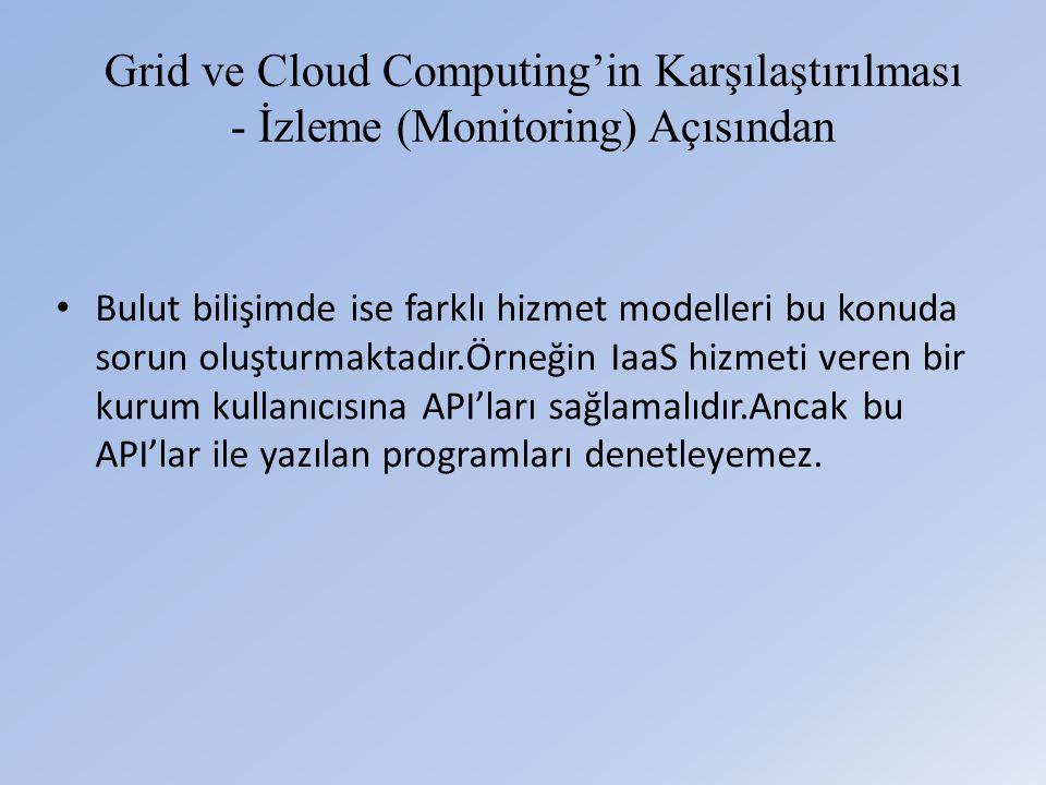 Grid ve Cloud Computing'in Karşılaştırılması - İzleme (Monitoring) Açısından • Bulut bilişimde ise farklı hizmet modelleri bu konuda sorun oluşturmaktadır.Örneğin IaaS hizmeti veren bir kurum kullanıcısına API'ları sağlamalıdır.Ancak bu API'lar ile yazılan programları denetleyemez.