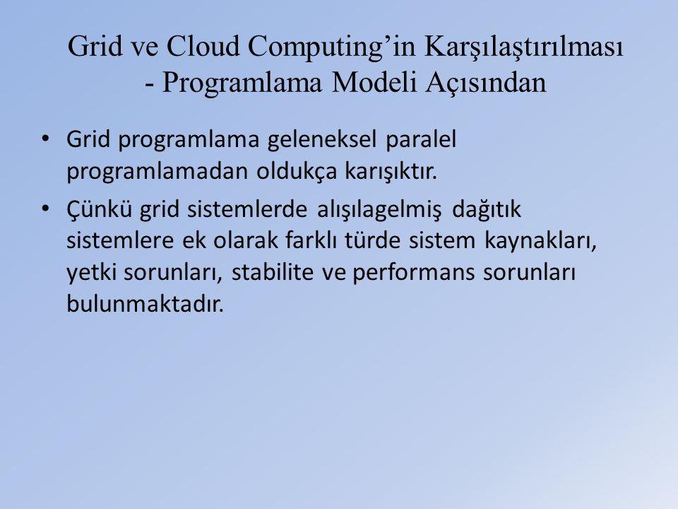 Grid ve Cloud Computing'in Karşılaştırılması - Programlama Modeli Açısından • Grid programlama geleneksel paralel programlamadan oldukça karışıktır.