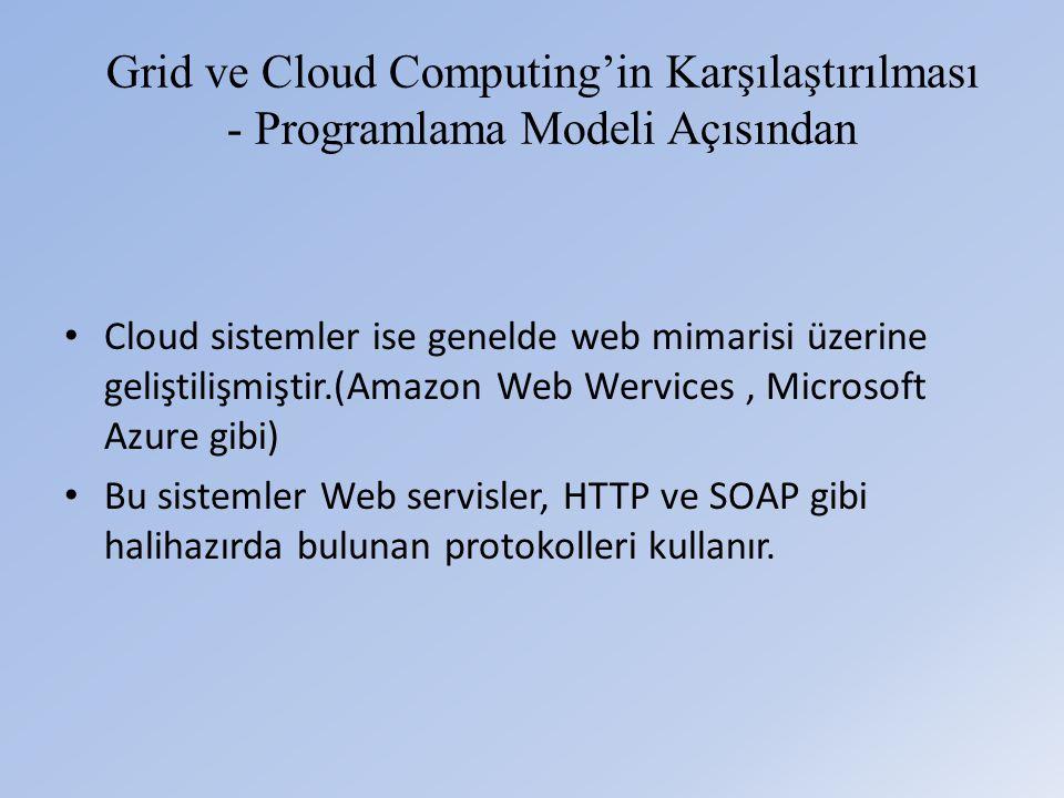 Grid ve Cloud Computing'in Karşılaştırılması - Programlama Modeli Açısından • Cloud sistemler ise genelde web mimarisi üzerine geliştilişmiştir.(Amazon Web Wervices, Microsoft Azure gibi) • Bu sistemler Web servisler, HTTP ve SOAP gibi halihazırda bulunan protokolleri kullanır.