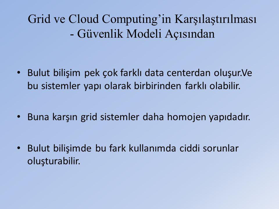 Grid ve Cloud Computing'in Karşılaştırılması - Güvenlik Modeli Açısından • Bulut bilişim pek çok farklı data centerdan oluşur.Ve bu sistemler yapı olarak birbirinden farklı olabilir.