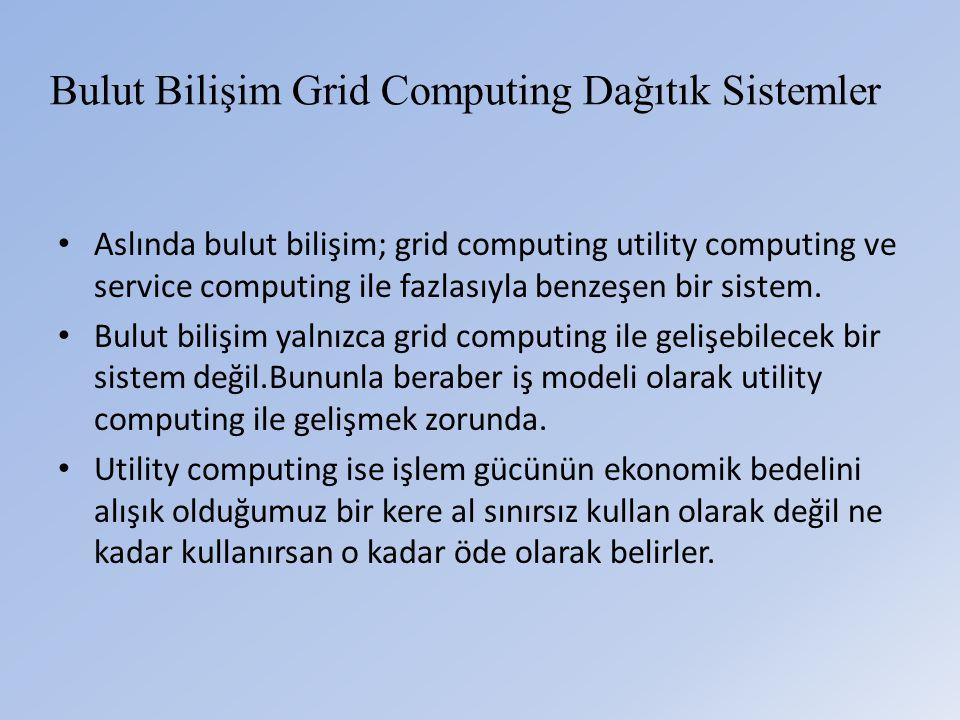 Bulut Bilişim Grid Computing Dağıtık Sistemler • Aslında bulut bilişim; grid computing utility computing ve service computing ile fazlasıyla benzeşen bir sistem.