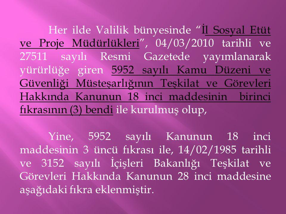 Her ilde Valilik bünyesinde İl Sosyal Etüt ve Proje Müdürlükleri , 04/03/2010 tarihli ve 27511 sayılı Resmi Gazetede yayımlanarak yürürlüğe giren 5952 sayılı Kamu Düzeni ve Güvenliği Müsteşarlığının Teşkilat ve Görevleri Hakkında Kanunun 18 inci maddesinin birinci fıkrasının (3) bendi ile kurulmuş olup, Yine, 5952 sayılı Kanunun 18 inci maddesinin 3 üncü fıkrası ile, 14/02/1985 tarihli ve 3152 sayılı İçişleri Bakanlığı Teşkilat ve Görevleri Hakkında Kanunun 28 inci maddesine aşağıdaki fıkra eklenmiştir.