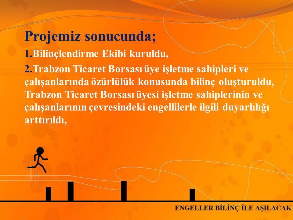 Projemiz sonucunda; 1.Bilinçlendirme Ekibi kuruldu, 2.Trabzon Ticaret Borsası üye işletme sahipleri ve çalışanlarında özürlülük konusunda bilinç oluşt