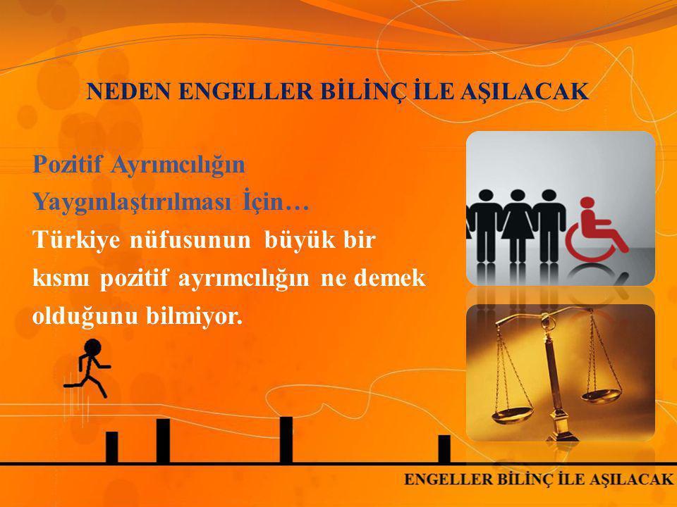 NEDEN ENGELLER BİLİNÇ İLE AŞILACAK Pozitif Ayrımcılığın Yaygınlaştırılması İçin… Türkiye nüfusunun büyük bir kısmı pozitif ayrımcılığın ne demek olduğ