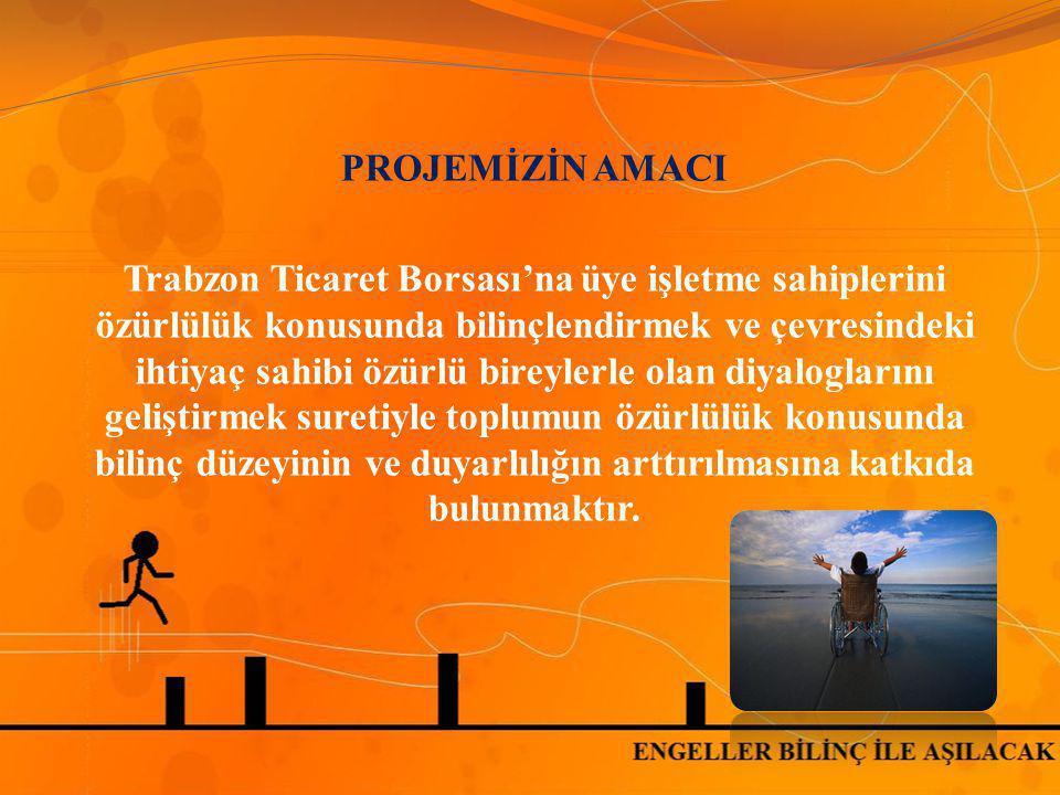 PROJEMİZİN AMACI Trabzon Ticaret Borsası'na üye işletme sahiplerini özürlülük konusunda bilinçlendirmek ve çevresindeki ihtiyaç sahibi özürlü bireyler
