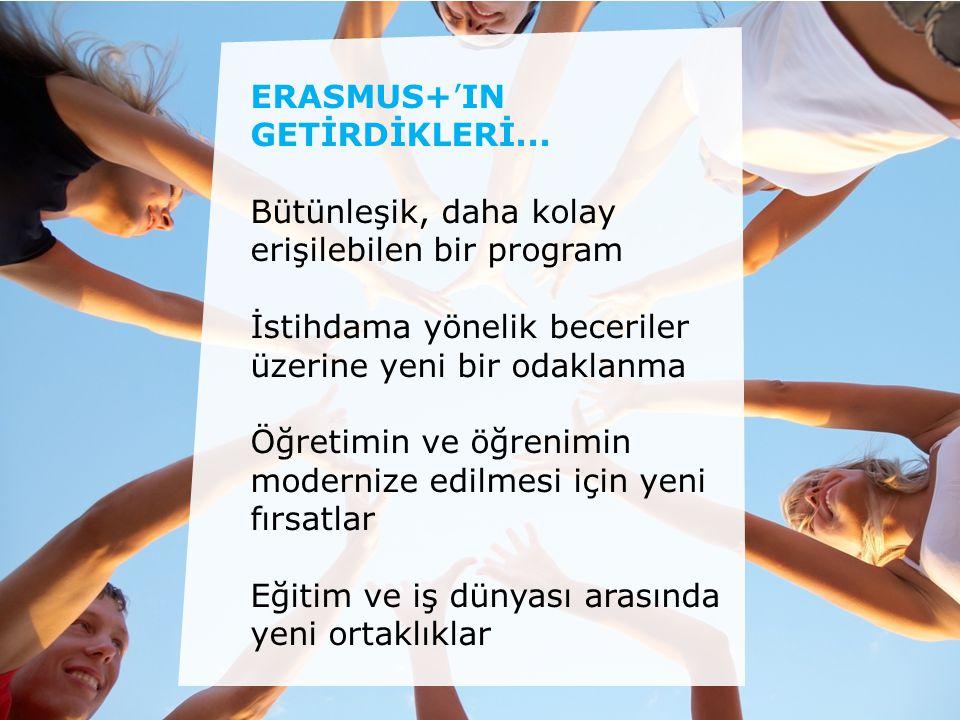ERASMUS+'IN GETİRDİKLERİ... Bütünleşik, daha kolay erişilebilen bir program İstihdama yönelik beceriler üzerine yeni bir odaklanma Öğretimin ve öğreni