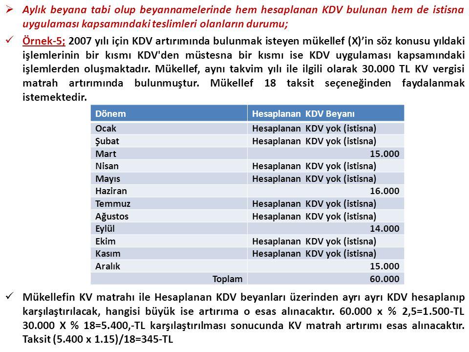 Aylık beyana tabi olup beyannamelerinde hem hesaplanan KDV bulunan hem de istisna uygulaması kapsamındaki teslimleri olanların durumu;  Örnek-5; 2007 yılı için KDV artırımında bulunmak isteyen mükellef (X)'in söz konusu yıldaki işlemlerinin bir kısmı KDV den müstesna bir kısmı ise KDV uygulaması kapsamındaki işlemlerden oluşmaktadır.