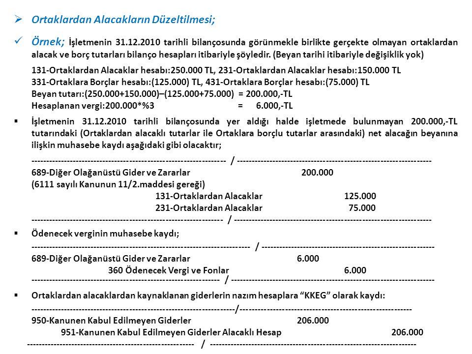  Ortaklardan Alacakların Düzeltilmesi;  Örnek; İşletmenin 31.12.2010 tarihli bilançosunda görünmekle birlikte gerçekte olmayan ortaklardan alacak ve borç tutarları bilanço hesapları itibariyle şöyledir.
