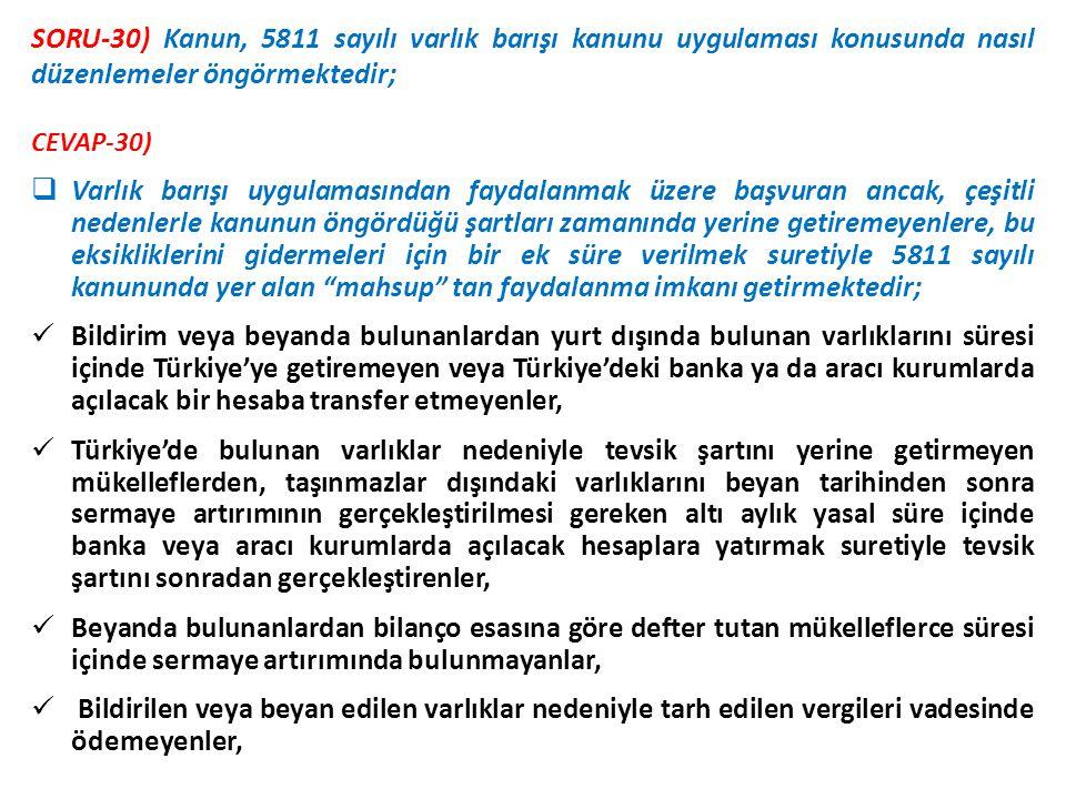 CEVAP-30)  Varlık barışı uygulamasından faydalanmak üzere başvuran ancak, çeşitli nedenlerle kanunun öngördüğü şartları zamanında yerine getiremeyenlere, bu eksikliklerini gidermeleri için bir ek süre verilmek suretiyle 5811 sayılı kanununda yer alan mahsup tan faydalanma imkanı getirmektedir;  Bildirim veya beyanda bulunanlardan yurt dışında bulunan varlıklarını süresi içinde Türkiye'ye getiremeyen veya Türkiye'deki banka ya da aracı kurumlarda açılacak bir hesaba transfer etmeyenler,  Türkiye'de bulunan varlıklar nedeniyle tevsik şartını yerine getirmeyen mükelleflerden, taşınmazlar dışındaki varlıklarını beyan tarihinden sonra sermaye artırımının gerçekleştirilmesi gereken altı aylık yasal süre içinde banka veya aracı kurumlarda açılacak hesaplara yatırmak suretiyle tevsik şartını sonradan gerçekleştirenler,  Beyanda bulunanlardan bilanço esasına göre defter tutan mükelleflerce süresi içinde sermaye artırımında bulunmayanlar,  Bildirilen veya beyan edilen varlıklar nedeniyle tarh edilen vergileri vadesinde ödemeyenler, SORU-30) Kanun, 5811 sayılı varlık barışı kanunu uygulaması konusunda nasıl düzenlemeler öngörmektedir;