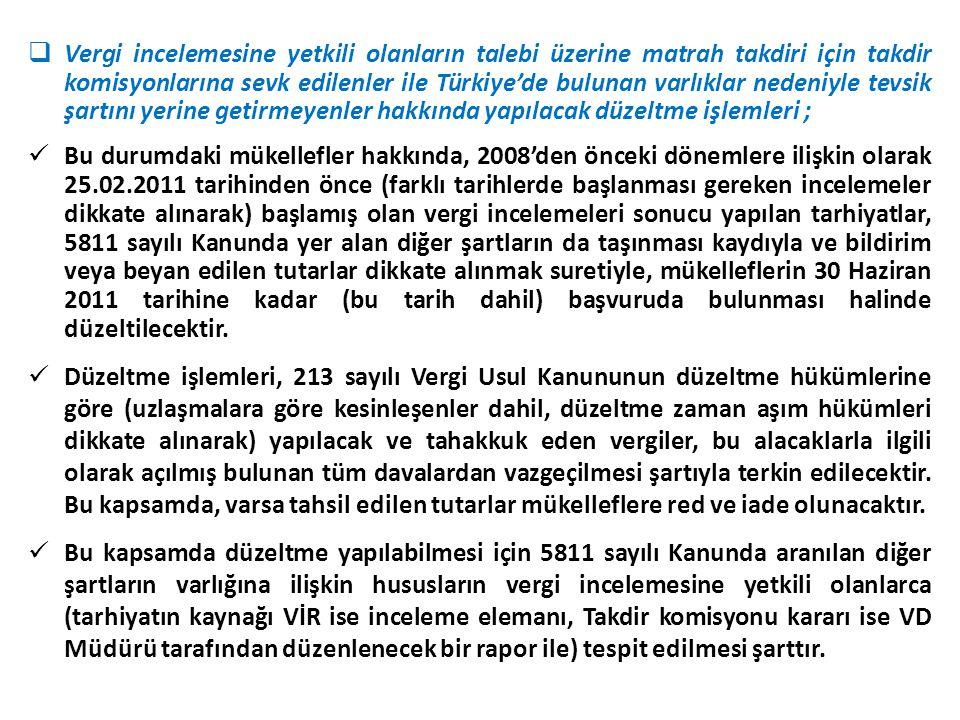  Vergi incelemesine yetkili olanların talebi üzerine matrah takdiri için takdir komisyonlarına sevk edilenler ile Türkiye'de bulunan varlıklar nedeniyle tevsik şartını yerine getirmeyenler hakkında yapılacak düzeltme işlemleri ;  Bu durumdaki mükellefler hakkında, 2008'den önceki dönemlere ilişkin olarak 25.02.2011 tarihinden önce (farklı tarihlerde başlanması gereken incelemeler dikkate alınarak) başlamış olan vergi incelemeleri sonucu yapılan tarhiyatlar, 5811 sayılı Kanunda yer alan diğer şartların da taşınması kaydıyla ve bildirim veya beyan edilen tutarlar dikkate alınmak suretiyle, mükelleflerin 30 Haziran 2011 tarihine kadar (bu tarih dahil) başvuruda bulunması halinde düzeltilecektir.