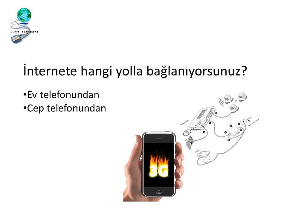 Dünya ile bağlantınız İnternete hangi yolla bağlanıyorsunuz? • Ev telefonundan • Cep telefonundan
