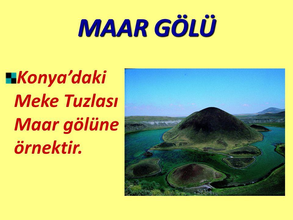 MAAR GÖLÜ Konya'daki Meke Tuzlası Maar gölüne örnektir.