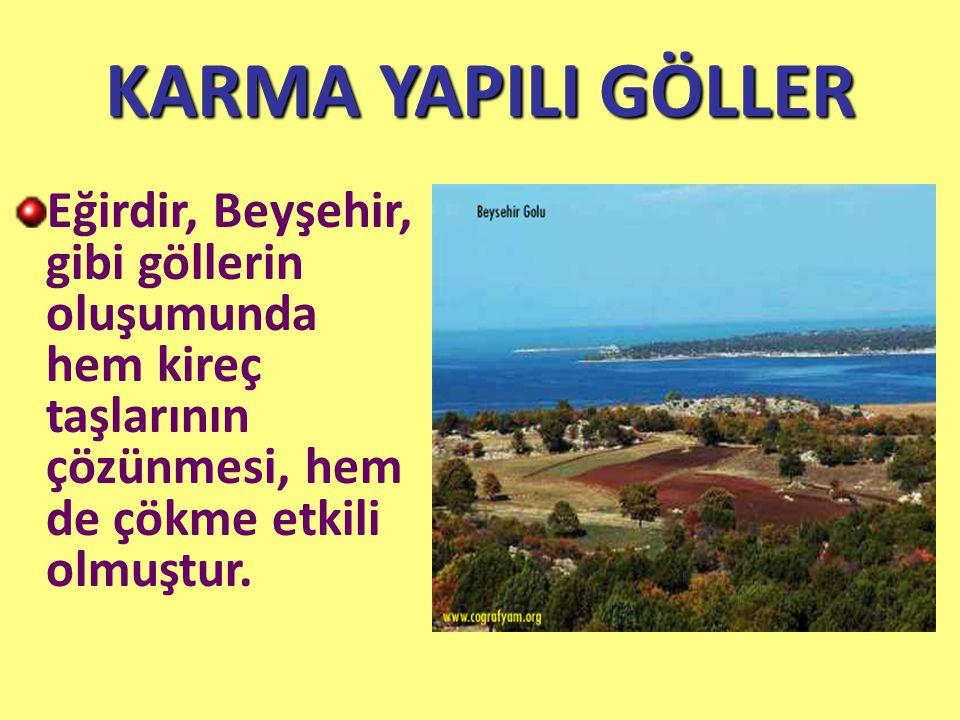 KARMA YAPILI GÖLLER Eğirdir, Beyşehir, gibi göllerin oluşumunda hem kireç taşlarının çözünmesi, hem de çökme etkili olmuştur.
