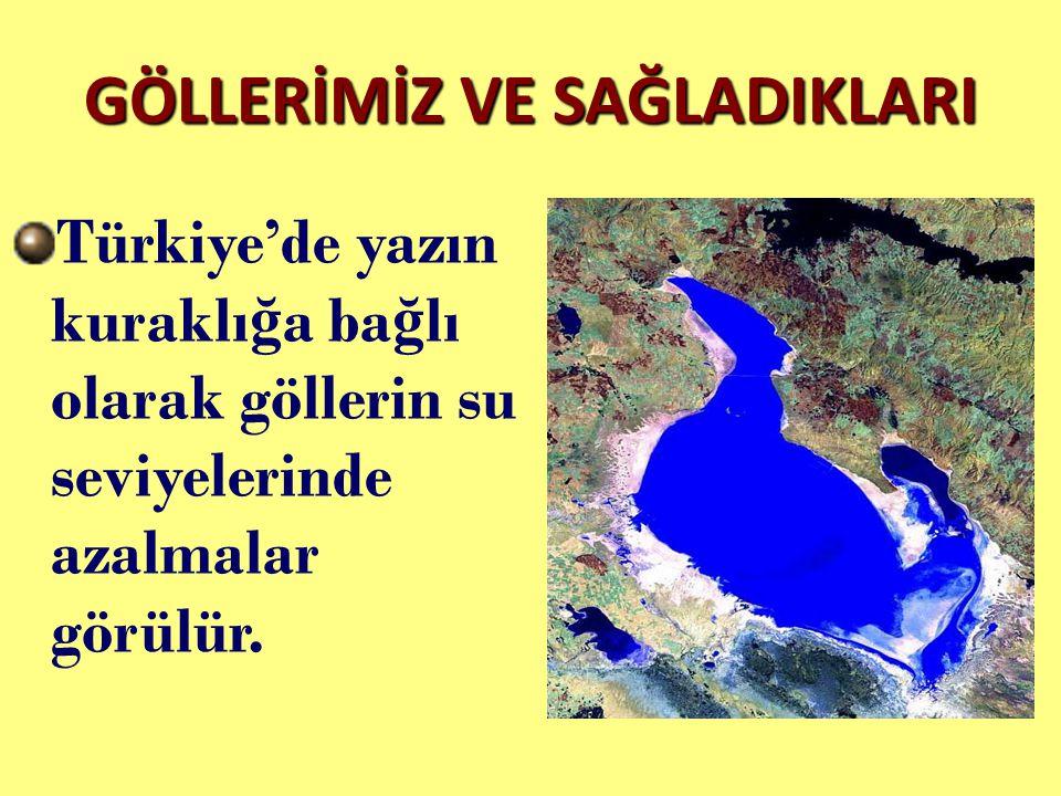 GÖLLERİMİZ VE SAĞLADIKLARI Türkiye'de yazın kuraklı ğ a ba ğ lı olarak göllerin su seviyelerinde azalmalar görülür.