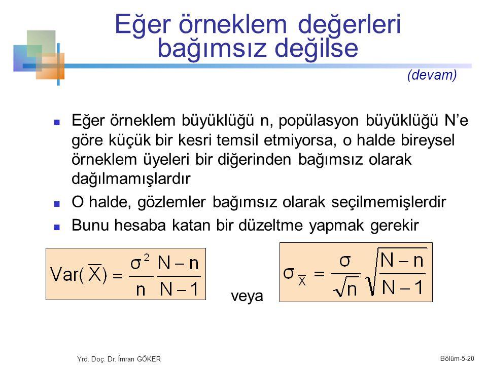 Eğer örneklem değerleri bağımsız değilse  Eğer örneklem büyüklüğü n, popülasyon büyüklüğü N'e göre küçük bir kesri temsil etmiyorsa, o halde bireysel örneklem üyeleri bir diğerinden bağımsız olarak dağılmamışlardır  O halde, gözlemler bağımsız olarak seçilmemişlerdir  Bunu hesaba katan bir düzeltme yapmak gerekir veya Yrd.