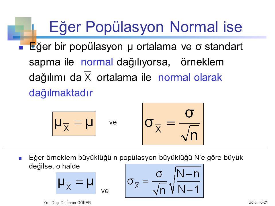 Eğer Popülasyon Normal ise  Eğer bir popülasyon μ ortalama ve σ standart sapma ile normal dağılıyorsa, örneklem dağılımı da ortalama ile normal olarak dağılmaktadır ve  Eğer örneklem büyüklüğü n popülasyon büyüklüğü N'e göre büyük değilse, o halde ve Yrd.