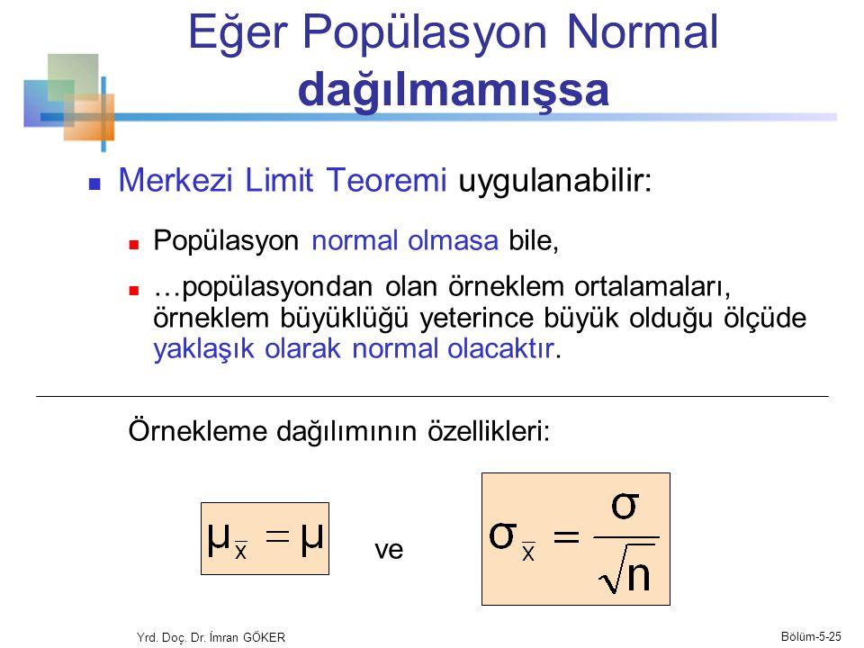 Eğer Popülasyon Normal dağılmamışsa  Merkezi Limit Teoremi uygulanabilir:  Popülasyon normal olmasa bile,  …popülasyondan olan örneklem ortalamaları, örneklem büyüklüğü yeterince büyük olduğu ölçüde yaklaşık olarak normal olacaktır.