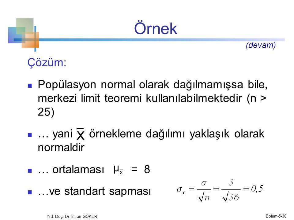 Örnek Çözüm:  Popülasyon normal olarak dağılmamışsa bile, merkezi limit teoremi kullanılabilmektedir (n > 25)  … yani örnekleme dağılımı yaklaşık olarak normaldir  … ortalaması = 8  …ve standart sapması Yrd.