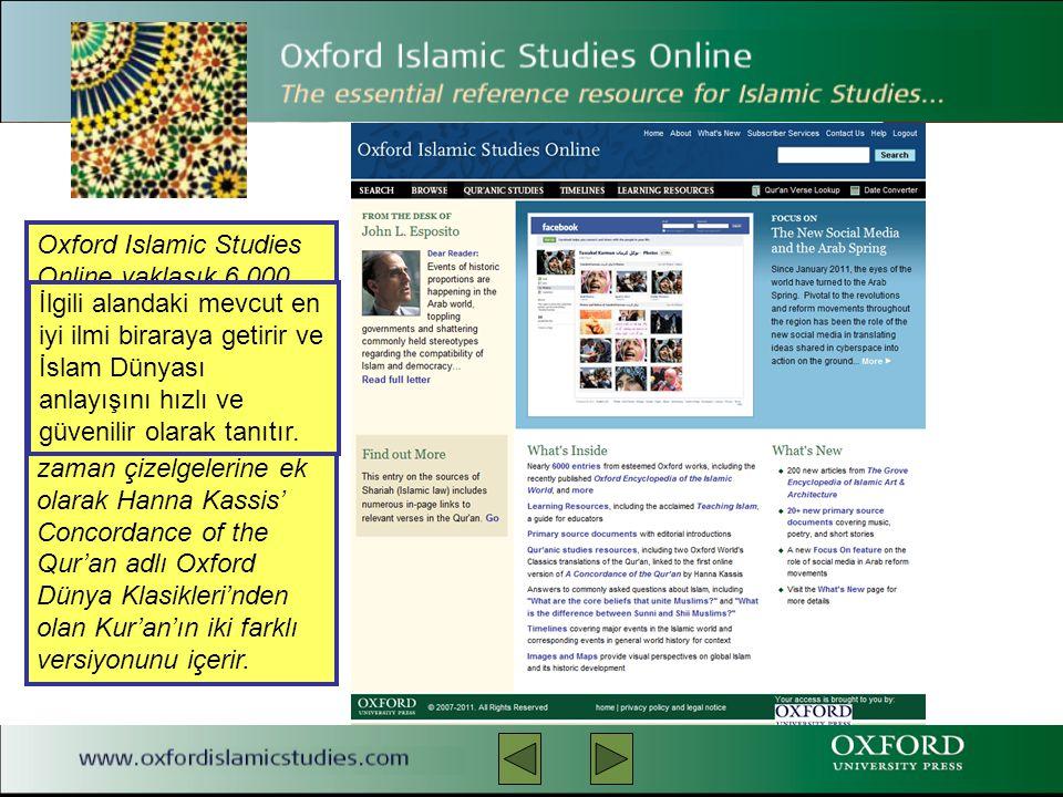 Oxford Islamic Studies Online yaklaşık 6.000 referans kaydı ve akademik ve tanıtıcı bilgiler, Kur'an'la ilgili çalışmalar, ana kaynaklar, şekiller ve zaman çizelgelerine ek olarak Hanna Kassis' Concordance of the Qur'an adlı Oxford Dünya Klasikleri'nden olan Kur'an'ın iki farklı versiyonunu içerir.