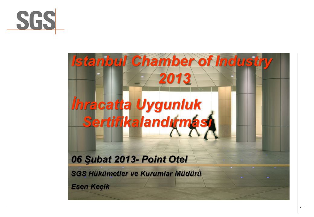 1 Istanbul Chamber of Industry 2013 İhracatta Uygunluk Sertifikalandırması 06 Şubat 2013- Point Otel SGS Hükümetler ve Kurumlar Müdürü Esen Keçik