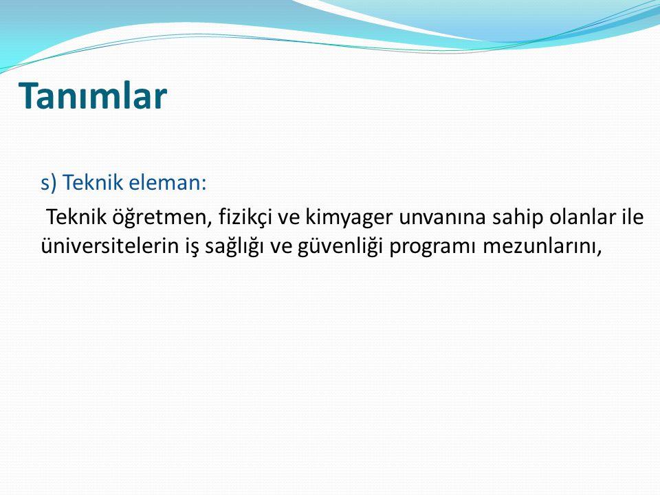 Tanımlar s) Teknik eleman: Teknik öğretmen, fizikçi ve kimyager unvanına sahip olanlar ile üniversitelerin iş sağlığı ve güvenliği programı mezunların