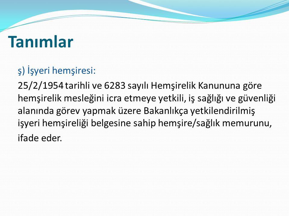 Tanımlar ş) İşyeri hemşiresi: 25/2/1954 tarihli ve 6283 sayılı Hemşirelik Kanununa göre hemşirelik mesleğini icra etmeye yetkili, iş sağlığı ve güvenl